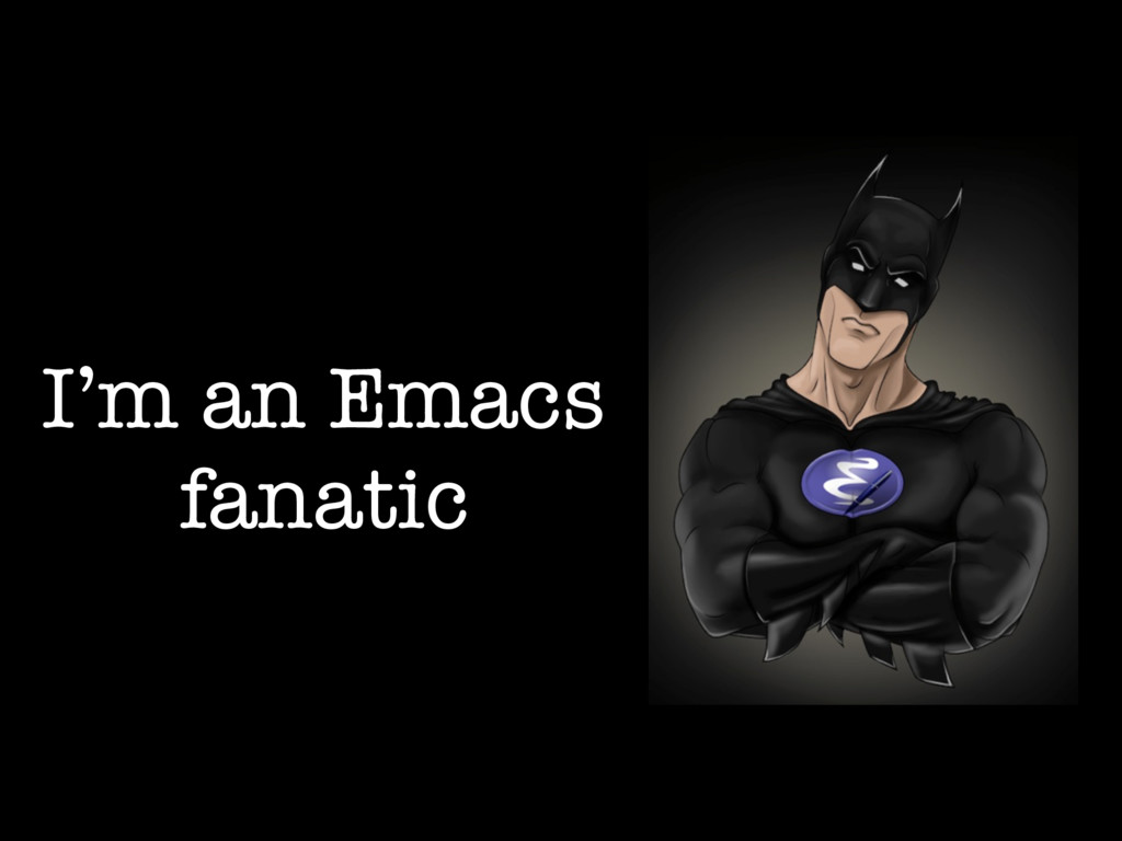 I'm an Emacs fanatic
