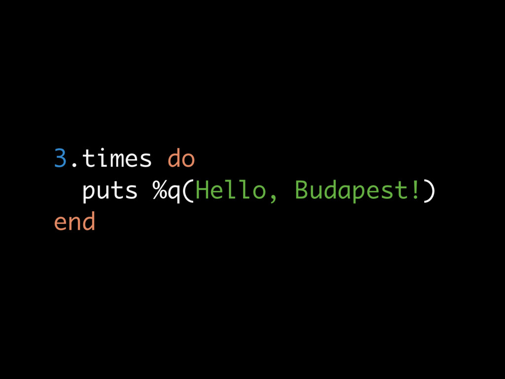 3.times do puts %q(Hello, Budapest!) end