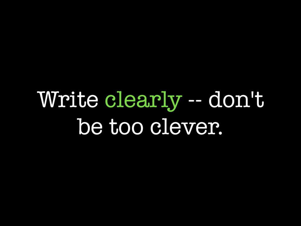 Write clearly -- don't be too clever.