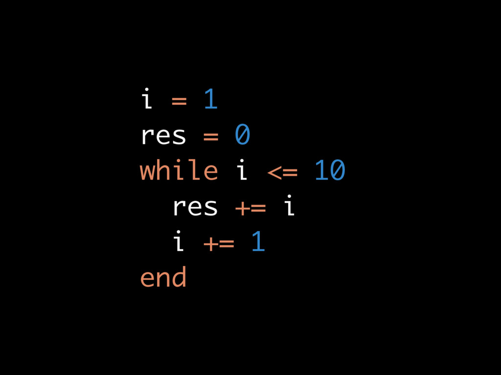 i = 1 res = 0 while i <= 10 res += i i += 1 end