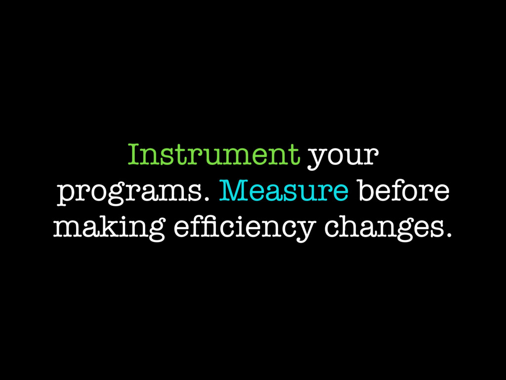Instrument your programs. Measure before making...