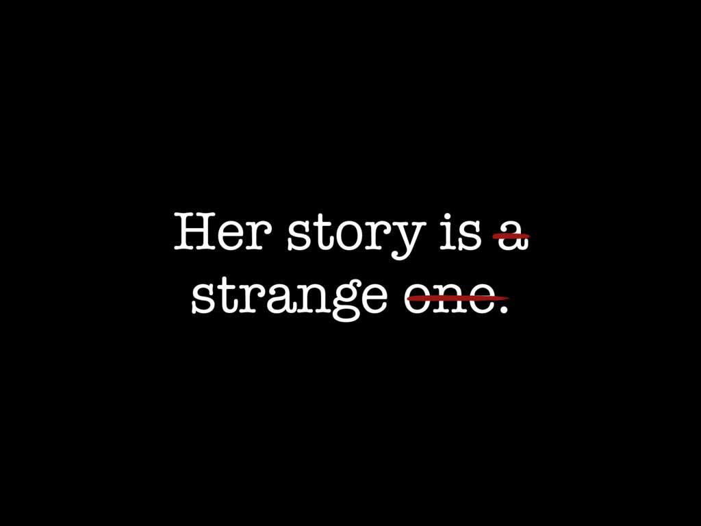 Her story is a strange one.