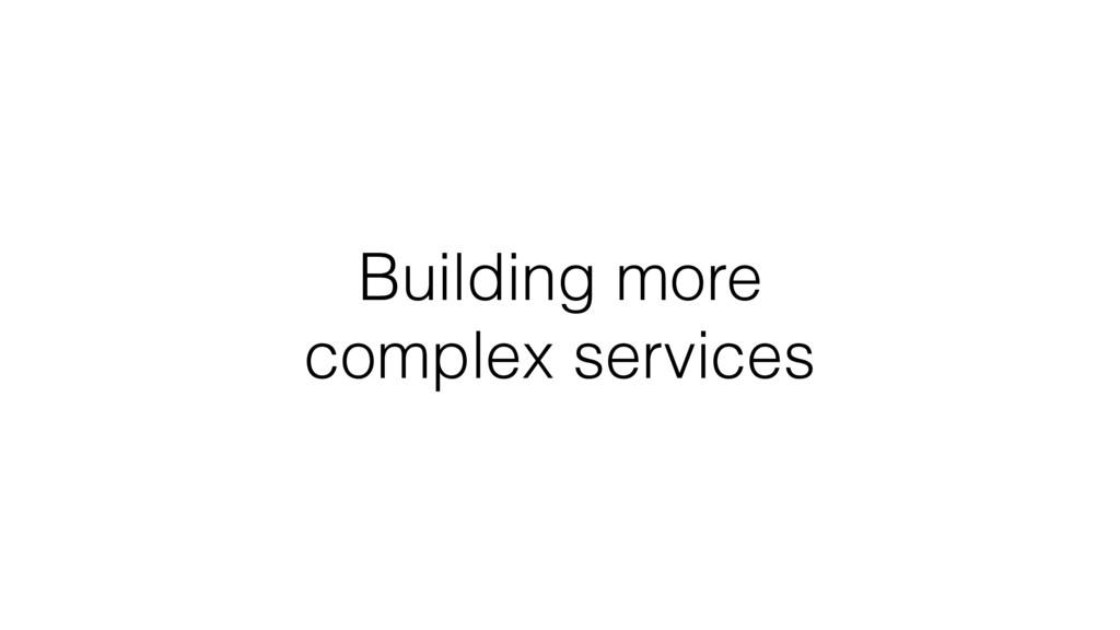 Building more complex services