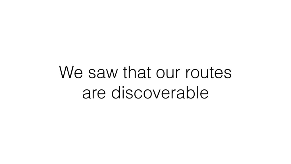 We saw that our routes are discoverable