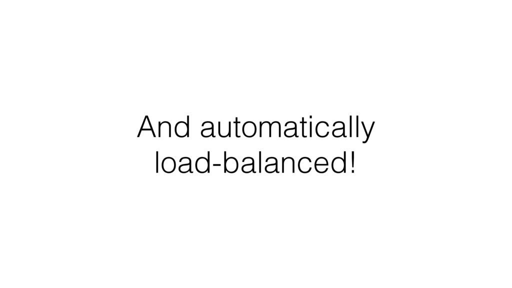 And automatically load-balanced!