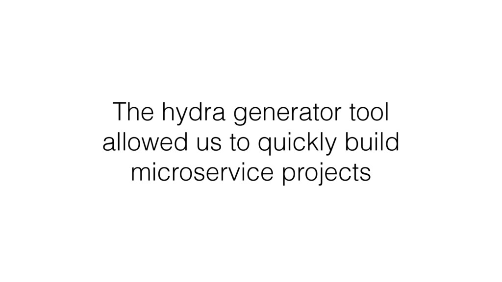 The hydra generator tool allowed us to quickly ...