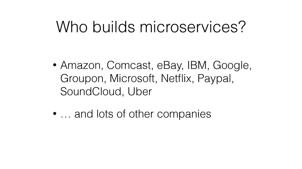 Who builds microservices? • Amazon, Comcast, eB...