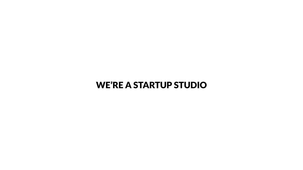 WE'RE A STARTUP STUDIO