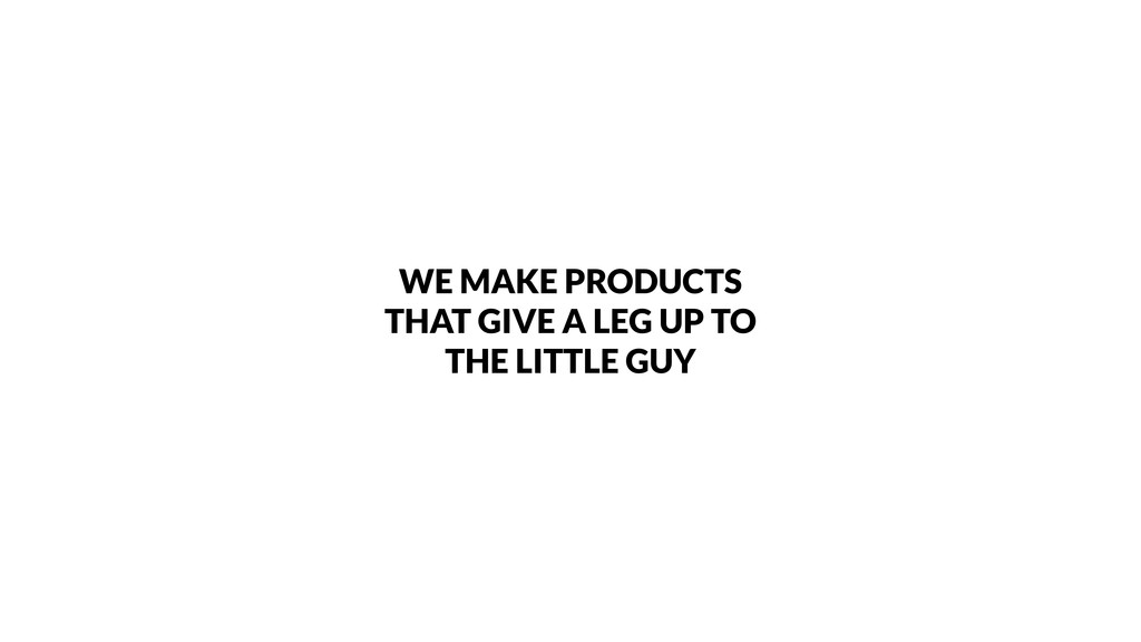 WE MAKE PRODUCTS THAT GIVE A LEG UP TO THE LITT...