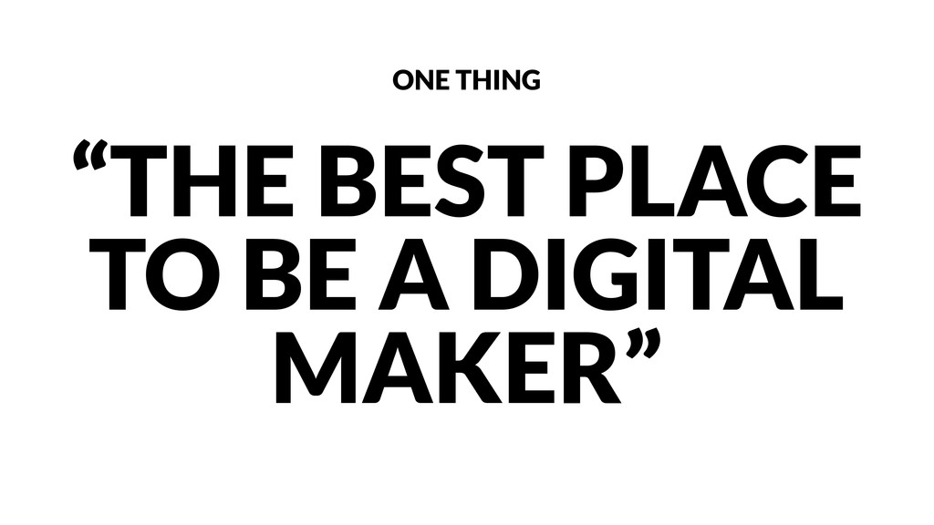"""""""THE BEST PLACE TO BE A DIGITAL MAKER"""" ONE THING"""