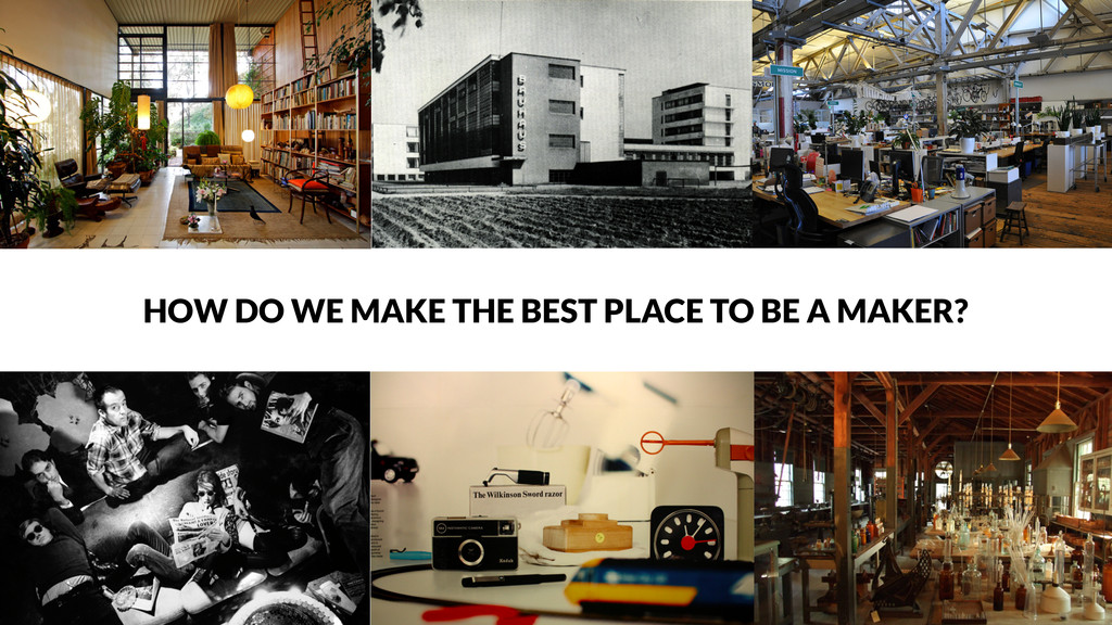 HOW DO WE MAKE THE BEST PLACE TO BE A MAKER?