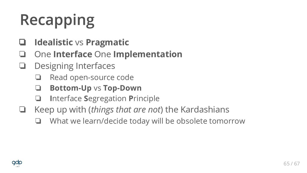 65 / 67 ❏ Idealistic vs Pragmatic ❏ One Interfa...