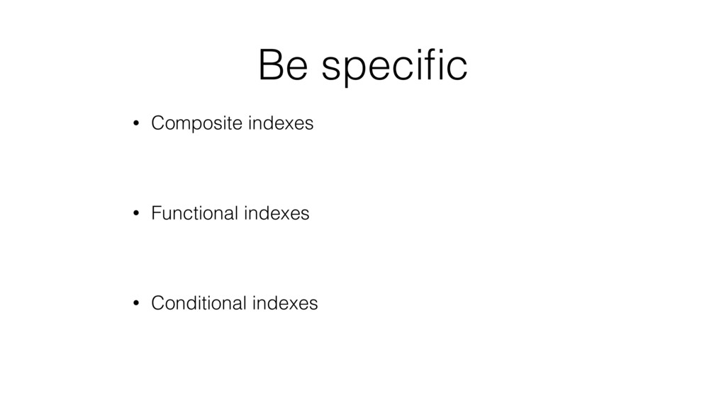Be specific • Composite indexes • Functional ind...