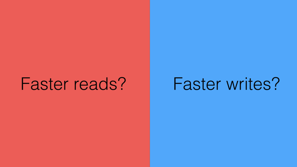 Faster writes? Faster reads?