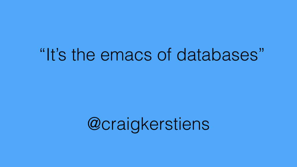 """""""It's the emacs of databases"""" @craigkerstiens"""