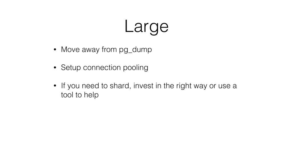 Large • Move away from pg_dump • Setup connecti...
