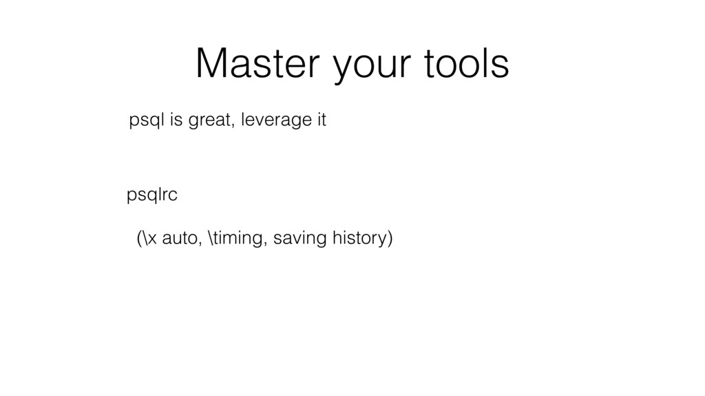 Master your tools psql is great, leverage it ps...