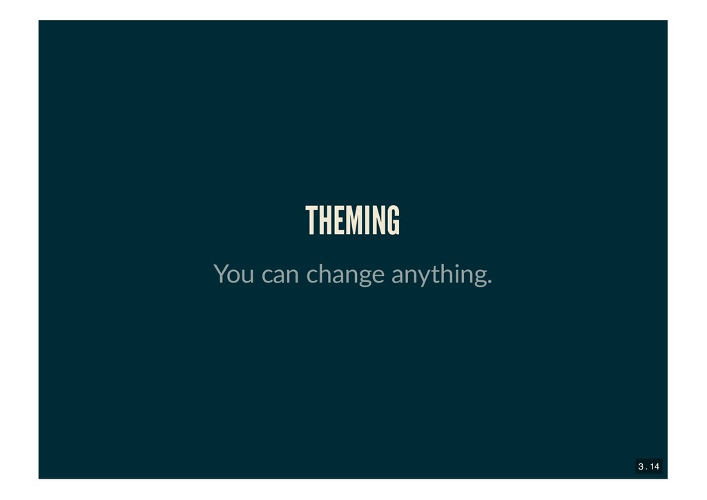 THEMING THEMING You can change anything. 3 . 14