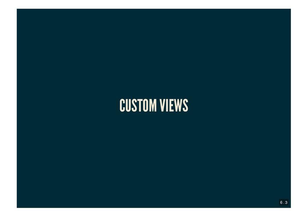 CUSTOM VIEWS CUSTOM VIEWS 6 . 3