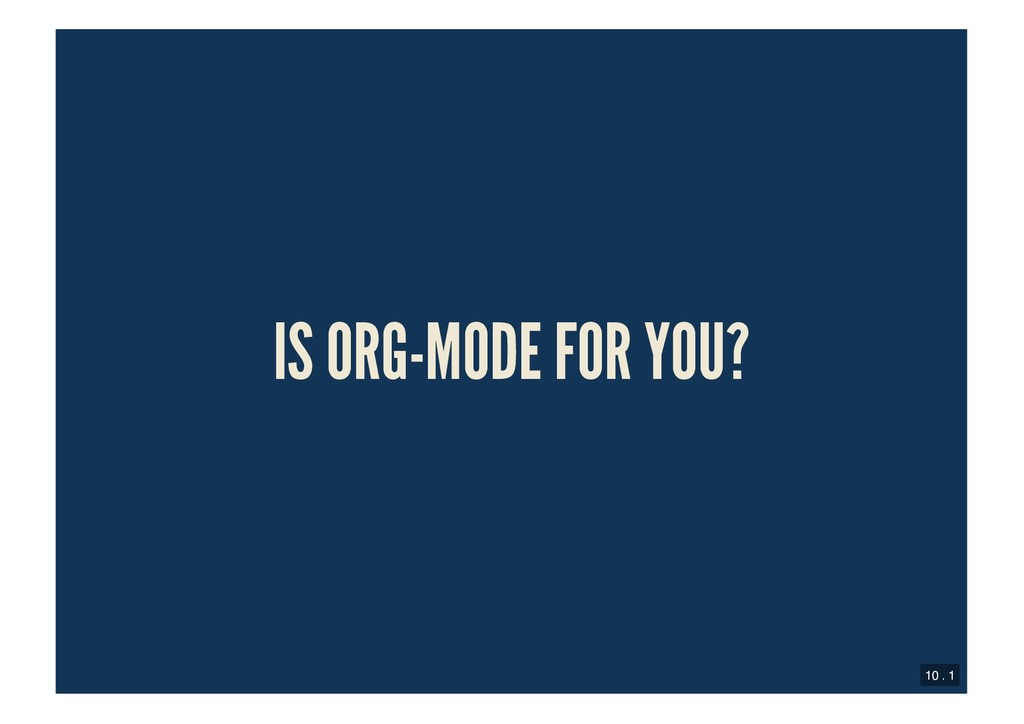 IS ORG-MODE FOR YOU? IS ORG-MODE FOR YOU? 10 . 1
