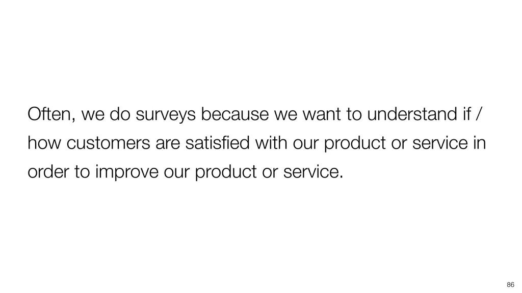 86 Often, we do surveys because we want to unde...