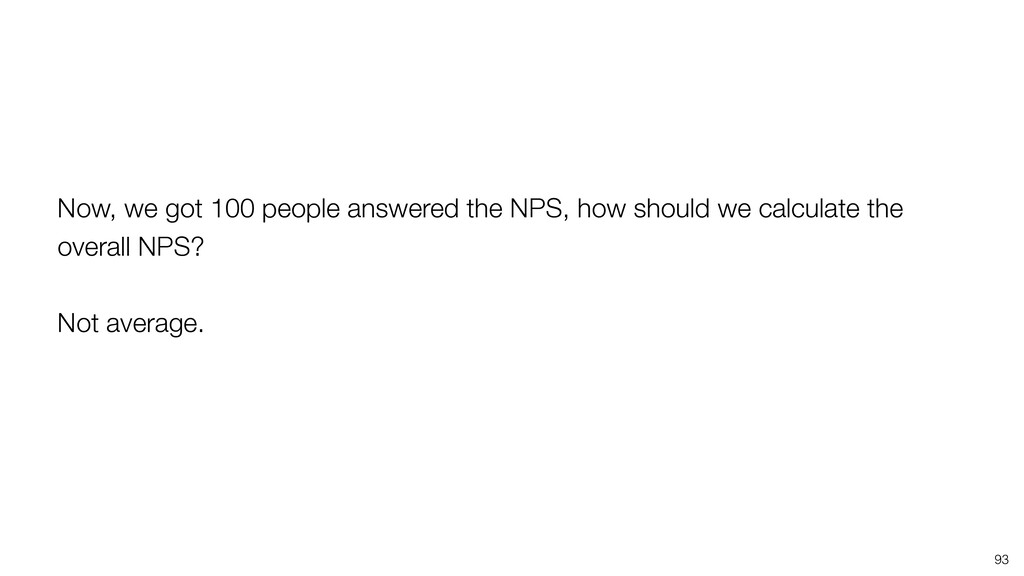 93 Now, we got 100 people answered the NPS, how...