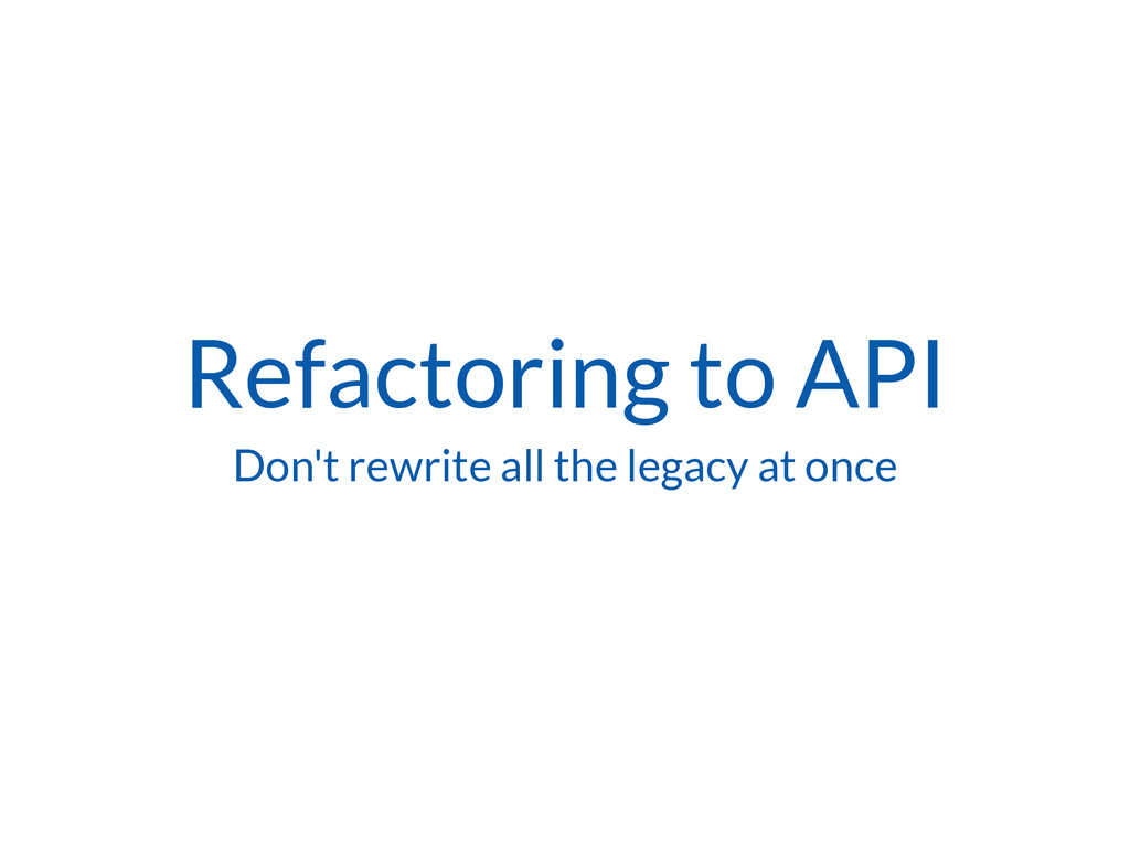 Refactoring to API Don't rewrite all the legacy...
