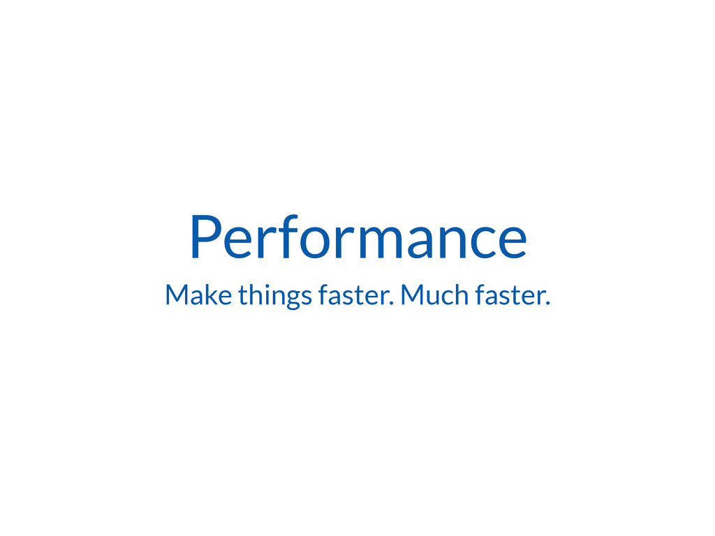 Performance Make things faster. Much faster.