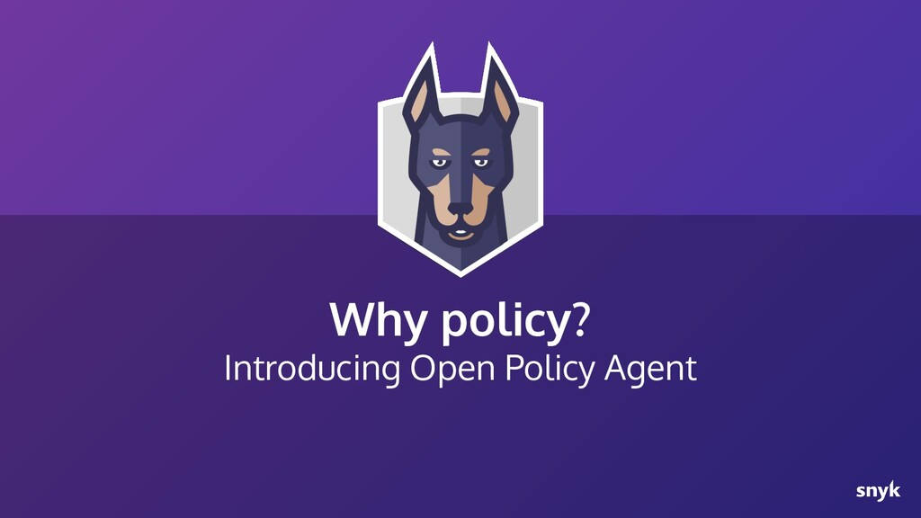 Why policy? Introducing Open Policy Agent