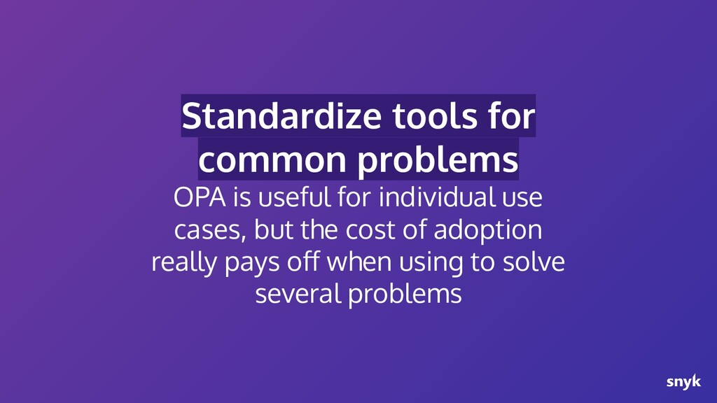 Standardize tools for common problems OPA is us...