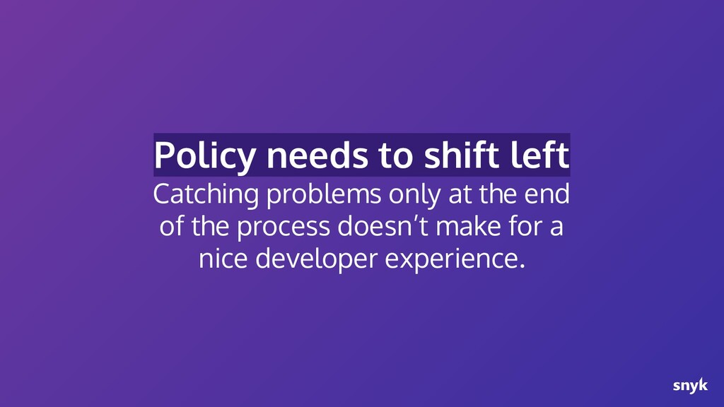 Policy needs to shift left Catching problems on...