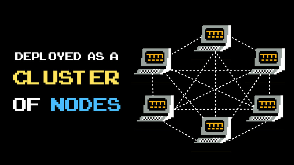 deployed as a cluster of nodes
