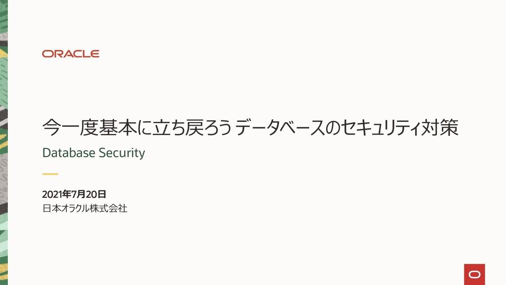 2021年7月20日 日本オラクル株式会社 今一度基本に立ち戻ろう データベースのセキュリティ...