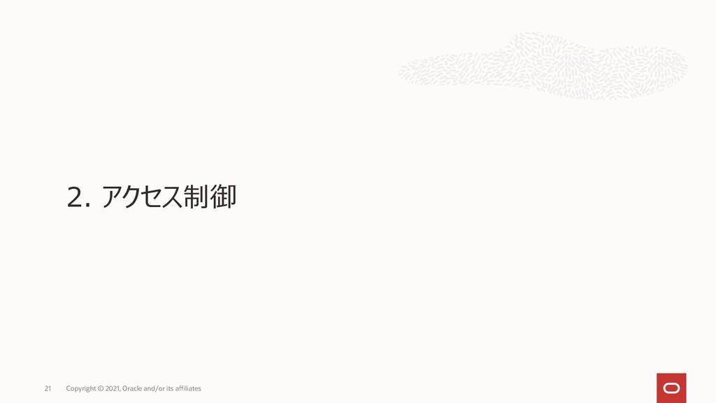 2. アクセス制御 Copyright © 2021, Oracle and/or its a...