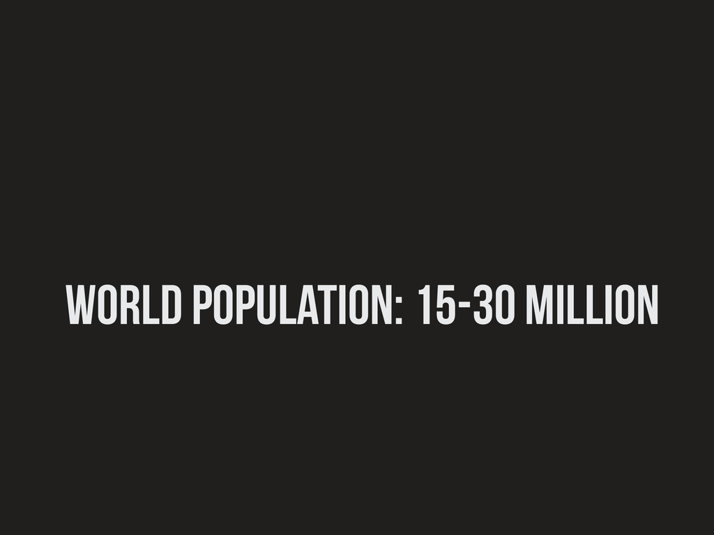 world population: 15-30 million