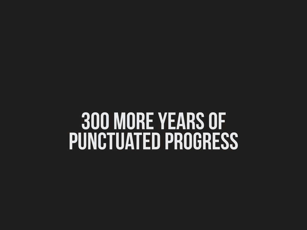 300 more years of punctuated progress