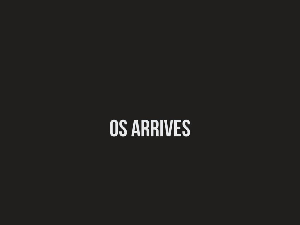 OS Arrives