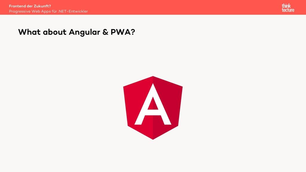 What about Angular & PWA? Progressive Web Apps ...