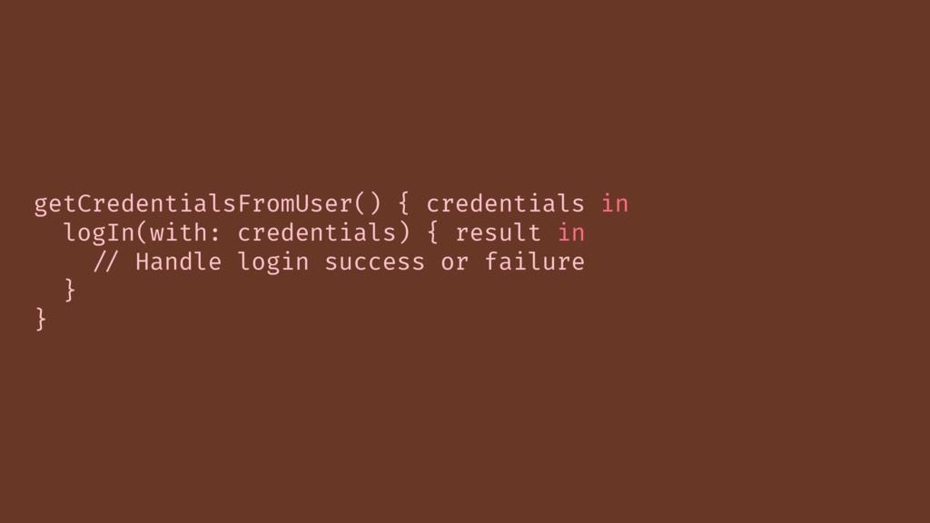 getCredentialsFromUser() { credentials in logIn...