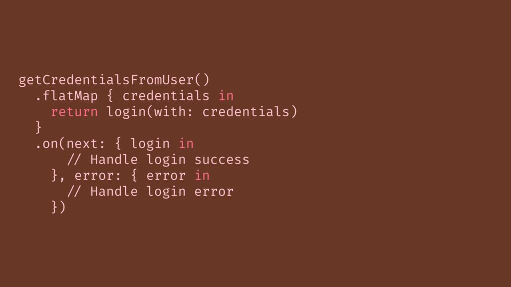 getCredentialsFromUser() .flatMap { credentials...