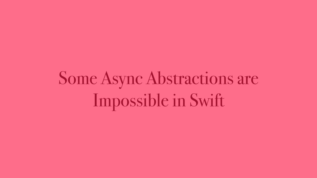 Some Async Abstractions are Impossible in Swift