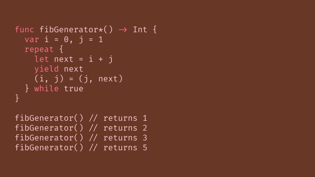 func fibGenerator*() -> Int { var i = 0, j = 1 ...