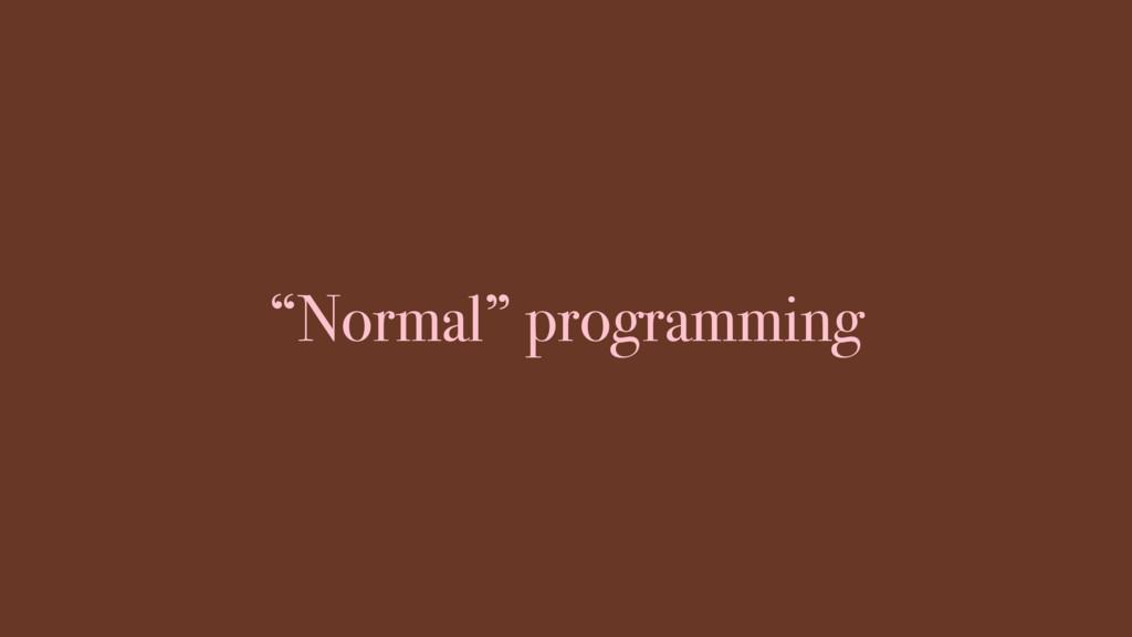 """Normal"" programming"