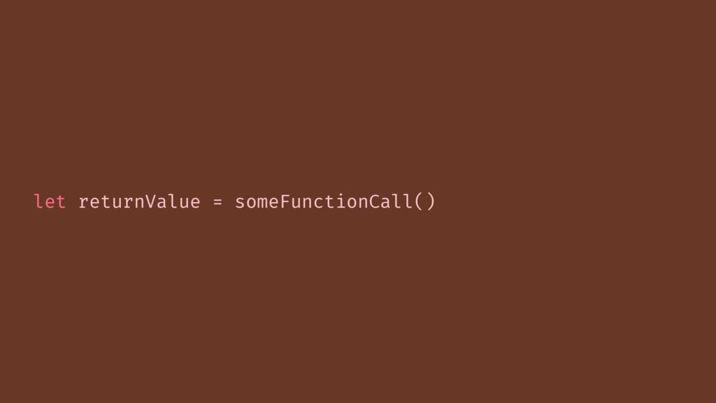 let returnValue = someFunctionCall()