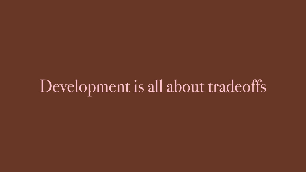 Development is all about tradeoffs
