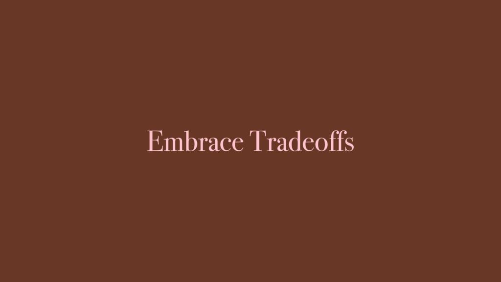 Embrace Tradeoffs