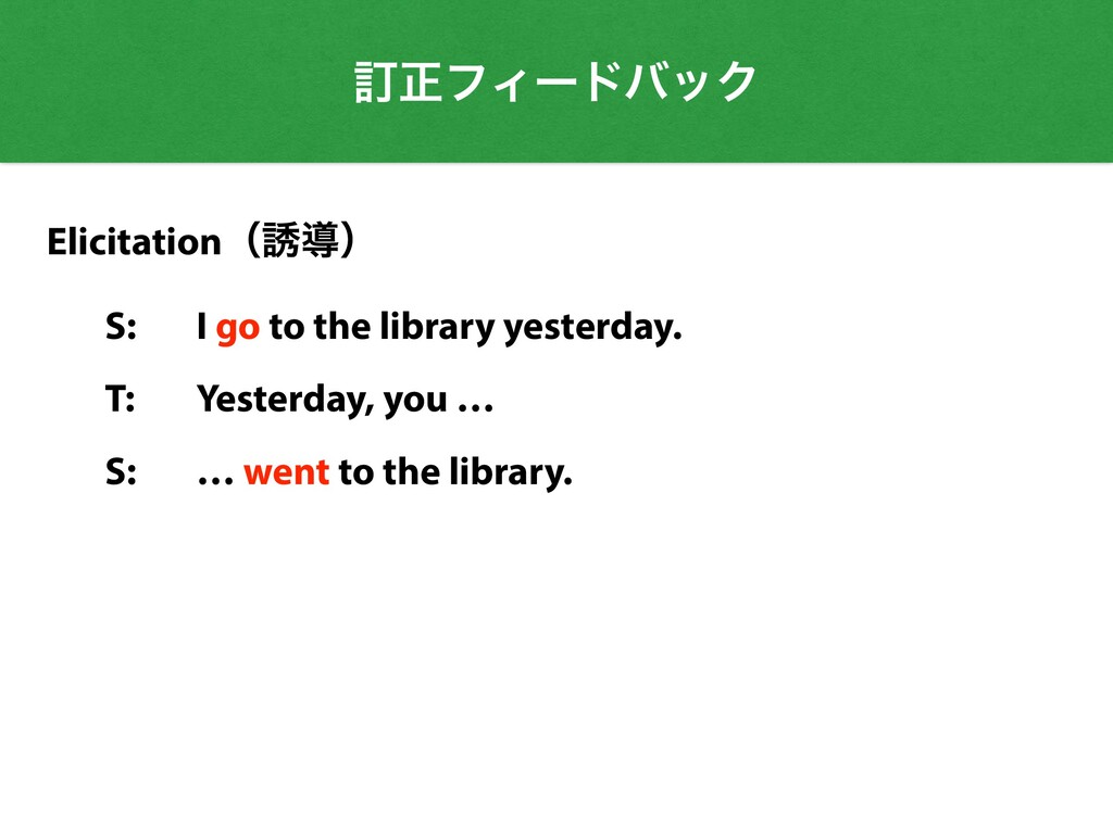 Elicitationʢ༠ಋʣ   S: I go to the library yester...