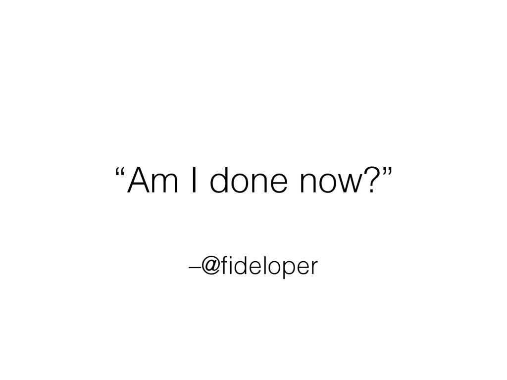 "–@fideloper ""Am I done now?"""