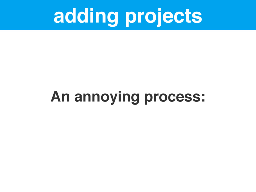 adding projects An annoying process: