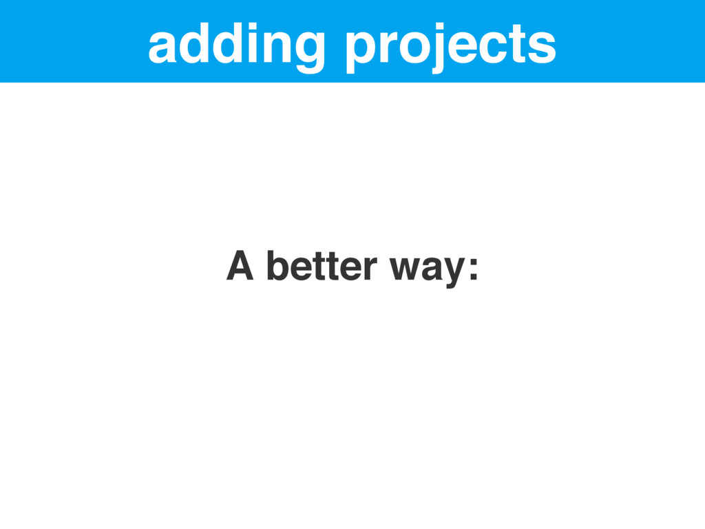 adding projects A better way: